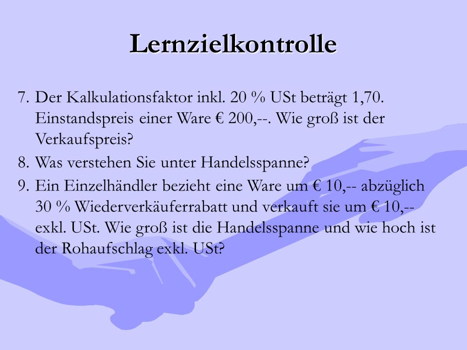 Lernzielkontrolle 7.Der Kalkulationsfaktor inkl. 20 % USt beträgt 1,70. Einstandspreis einer Ware € 200,--. Wie groß ist der Verkaufspreis? 8.Was vers