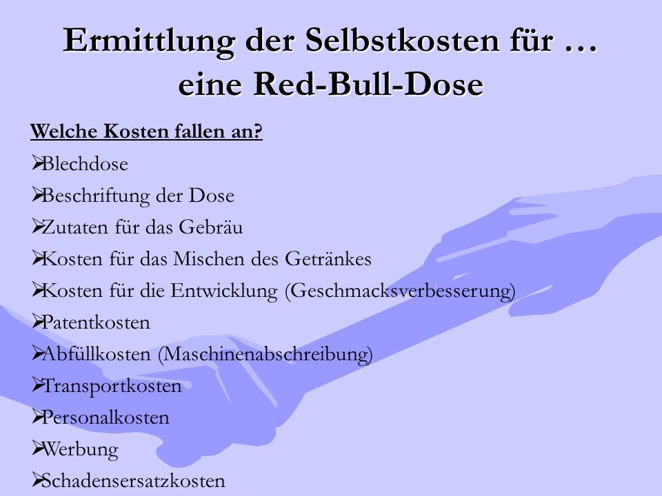 Ermittlung der Selbstkosten für … eine Red-Bull-Dose Welche Kosten fallen an?  Blechdose  Beschriftung der Dose  Zutaten für das Gebräu  Kosten fü