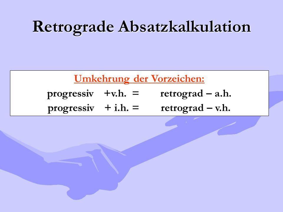 Retrograde Absatzkalkulation Umkehrung der Vorzeichen: progressiv +v.h.=retrograd – a.h. progressiv+ i.h. =retrograd – v.h.