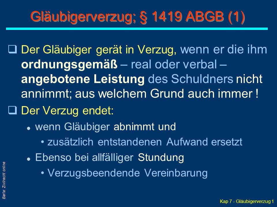 Kap 7 - Gläubigerverzug 1 Barta: Zivilrecht online Gläubigerverzug; § 1419 ABGB (1) qDer Gläubiger gerät in Verzug, wenn er die ihm ordnungsgemäß – real oder verbal – angebotene Leistung des Schuldners nicht annimmt; aus welchem Grund auch immer .