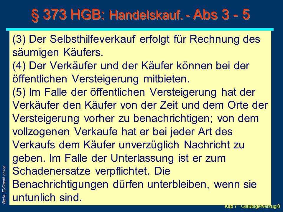 Kap 7 - Gläubigerverzug 8 Barta: Zivilrecht online § 373 HGB: Handelskauf. - Abs 3 - 5 (3) Der Selbsthilfeverkauf erfolgt für Rechnung des säumigen Kä