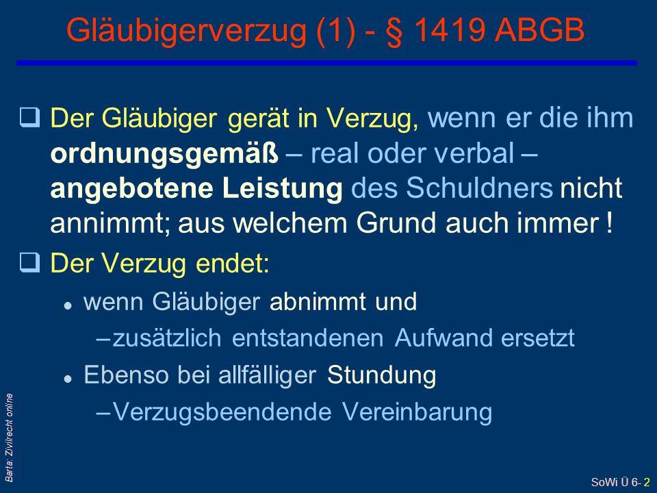 SoWi Ü 6- 2 Barta: Zivilrecht online Gläubigerverzug (1) - § 1419 ABGB qDer Gläubiger gerät in Verzug, wenn er die ihm ordnungsgemäß – real oder verbal – angebotene Leistung des Schuldners nicht annimmt; aus welchem Grund auch immer .