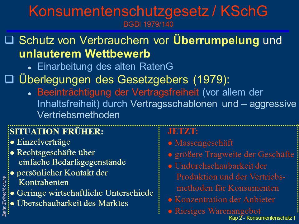 Kap 2 - Konsumentenschutz 1 Barta: Zivilrecht online Konsumentenschutzgesetz / KSchG BGBl 1979/140 qSchutz von Verbrauchern vor Überrumpelung und unlauterem Wettbewerb l Einarbeitung des alten RatenG qÜberlegungen des Gesetzgebers (1979): l Beeinträchtigung der Vertragsfreiheit (vor allem der Inhaltsfreiheit) durch Vertragsschablonen und – aggressive Vertriebsmethoden SITUATION FRÜHER: ● Einzelverträge ● Rechtsgeschäfte über einfache Bedarfsgegenstände ● persönlicher Kontakt der Kontrahenten ● Geringe wirtschaftliche Unterschiede ● Überschaubarkeit des Marktes JETZT: ● Massengeschäft ● größere Tragweite der Geschäfte ● Undurchschaubarkeit der Produktion und der Vertriebs- methoden für Konsumenten ● Konzentration der Anbieter ● Riesiges Warenangebot