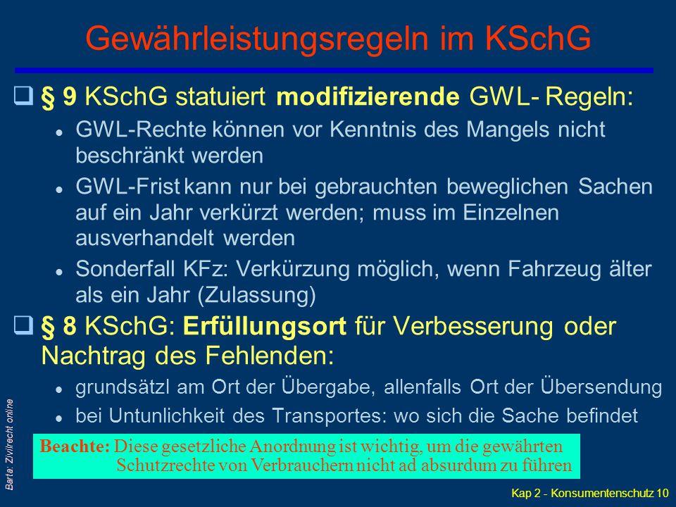 Kap 2 - Konsumentenschutz 10 Barta: Zivilrecht online Gewährleistungsregeln im KSchG q§ 9 KSchG statuiert modifizierende GWL- Regeln: l GWL-Rechte können vor Kenntnis des Mangels nicht beschränkt werden l GWL-Frist kann nur bei gebrauchten beweglichen Sachen auf ein Jahr verkürzt werden; muss im Einzelnen ausverhandelt werden l Sonderfall KFz: Verkürzung möglich, wenn Fahrzeug älter als ein Jahr (Zulassung) q§ 8 KSchG: Erfüllungsort für Verbesserung oder Nachtrag des Fehlenden: l grundsätzl am Ort der Übergabe, allenfalls Ort der Übersendung l bei Untunlichkeit des Transportes: wo sich die Sache befindet Beachte: Diese gesetzliche Anordnung ist wichtig, um die gewährten Schutzrechte von Verbrauchern nicht ad absurdum zu führen