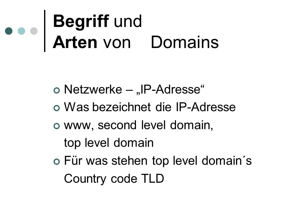 "Begriff und Arten von Domains Netzwerke – ""IP-Adresse Was bezeichnet die IP-Adresse www, second level domain, top level domain Für was stehen top level domain´s Country code TLD"