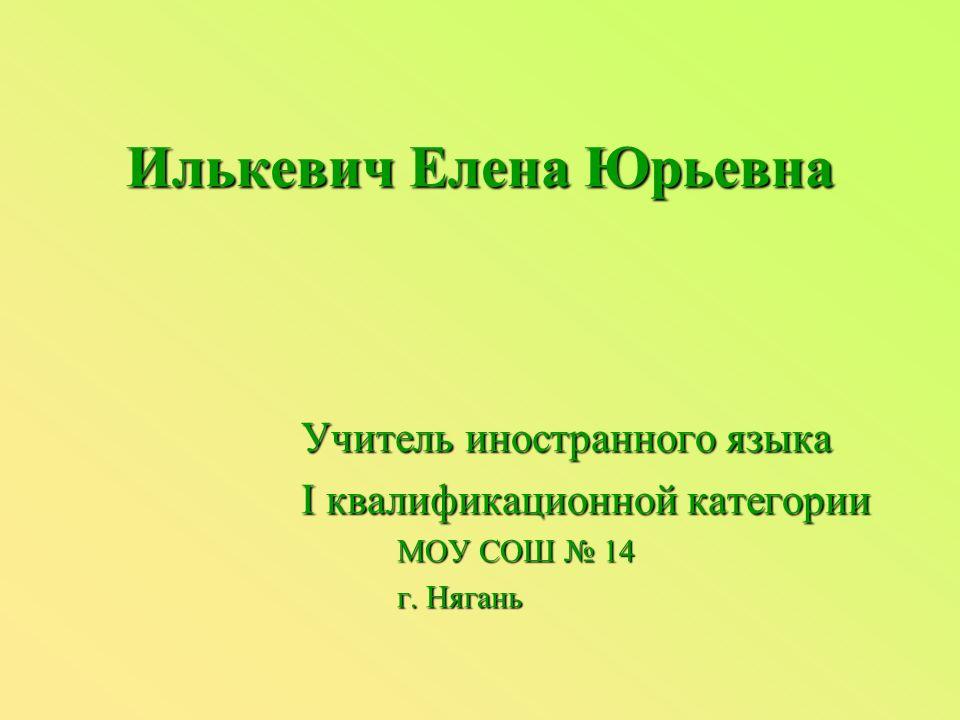 Илькевич Елена Юрьевна Учитель иностранного языка I квалификационной категории МОУ СОШ № 14 г. Нягань
