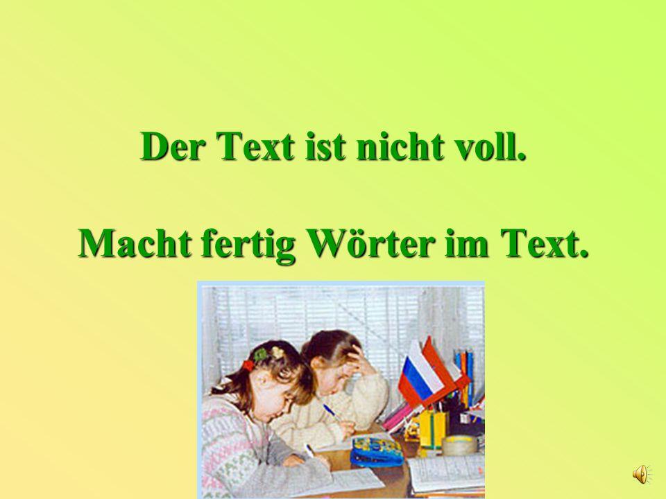 Der Text ist nicht voll. Macht fertig Wörter im Text.