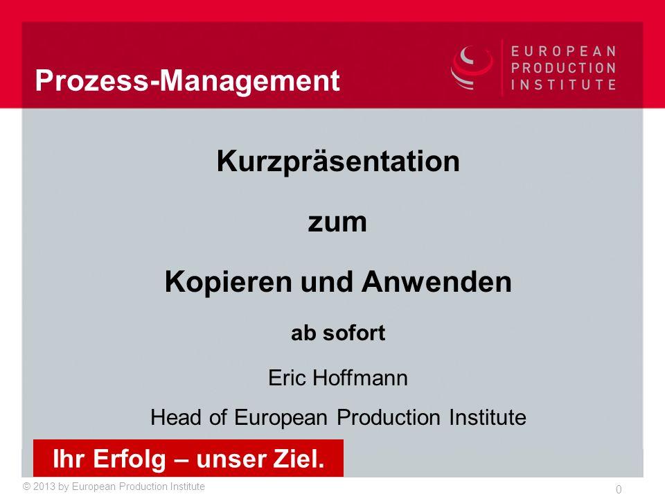 © 2013 by European Production Institute 0 Kurzpräsentation zum Kopieren und Anwenden ab sofort Eric Hoffmann Head of European Production Institute Ihr Erfolg – unser Ziel.