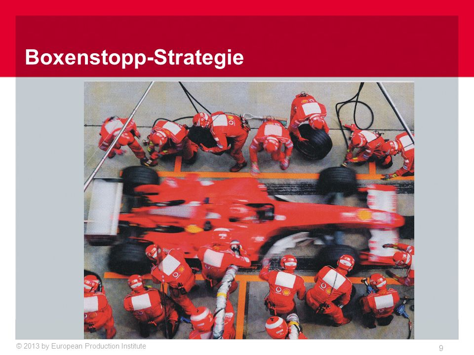 © 2013 by European Production Institute 9 Boxenstopp-Strategie