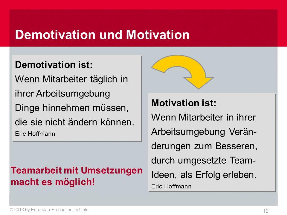 © 2013 by European Production Institute 12 Demotivation ist: Wenn Mitarbeiter täglich in ihrer Arbeitsumgebung Dinge hinnehmen müssen, die sie nicht ändern können.