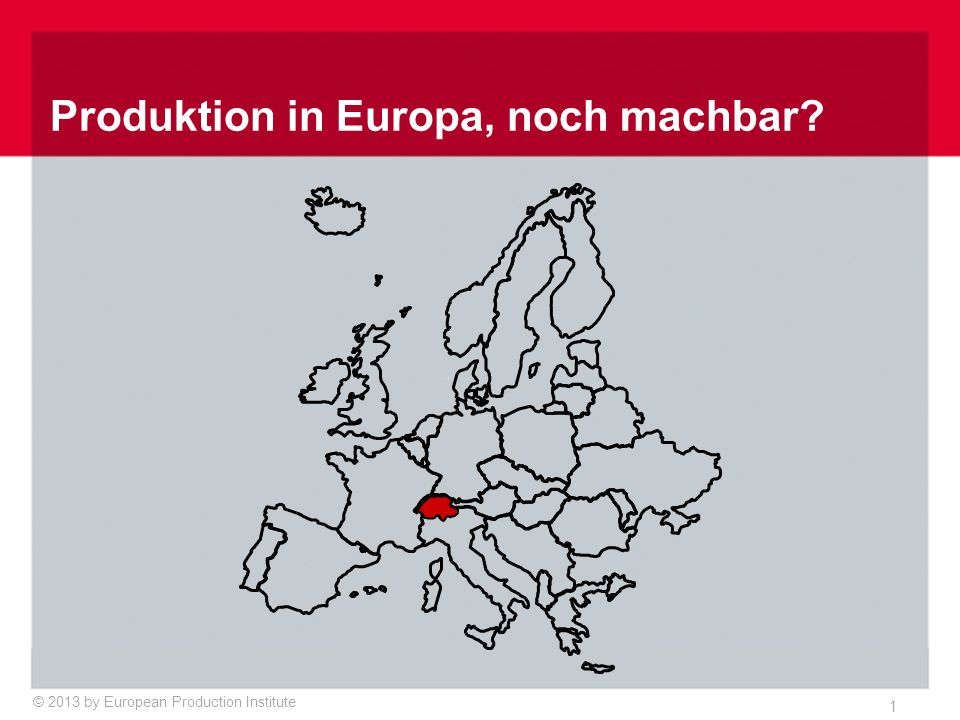 © 2013 by European Production Institute 1 Produktion in Europa, noch machbar?