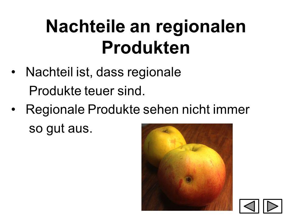 Nachteile an regionalen Produkten Nachteil ist, dass regionale Produkte teuer sind. Regionale Produkte sehen nicht immer so gut aus.