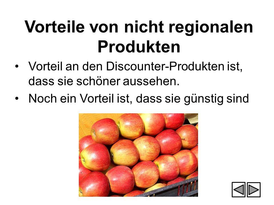 Vorteile von nicht regionalen Produkten Vorteil an den Discounter-Produkten ist, dass sie schöner aussehen. Noch ein Vorteil ist, dass sie günstig sin