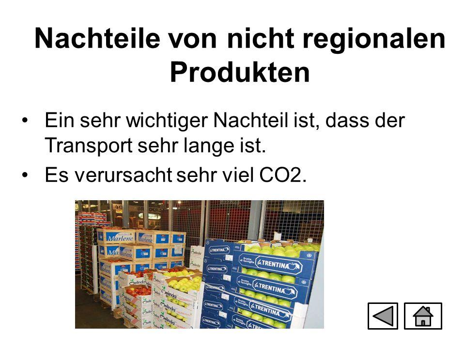 Nachteile von nicht regionalen Produkten Ein sehr wichtiger Nachteil ist, dass der Transport sehr lange ist. Es verursacht sehr viel CO2.