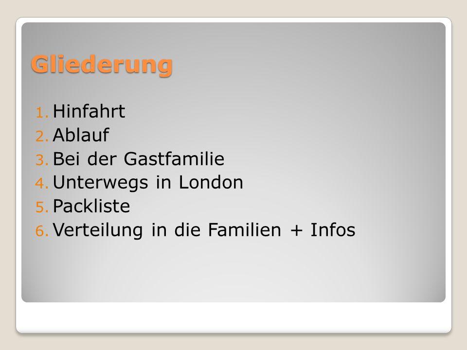 Gliederung 1. Hinfahrt 2. Ablauf 3. Bei der Gastfamilie 4. Unterwegs in London 5. Packliste 6. Verteilung in die Familien + Infos