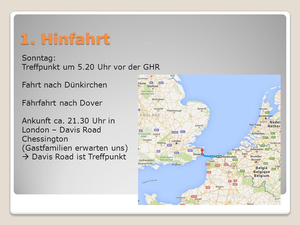 1. Hinfahrt Sonntag: Treffpunkt um 5.20 Uhr vor der GHR Fahrt nach Dünkirchen Fährfahrt nach Dover Ankunft ca. 21.30 Uhr in London – Davis Road Chessi