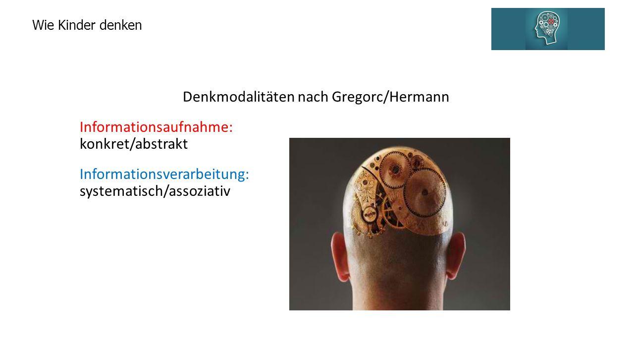 Wie Kinder denken Denkmodalitäten nach Gregorc/Hermann Informationsaufnahme: konkret/abstrakt Informationsverarbeitung: systematisch/assoziativ