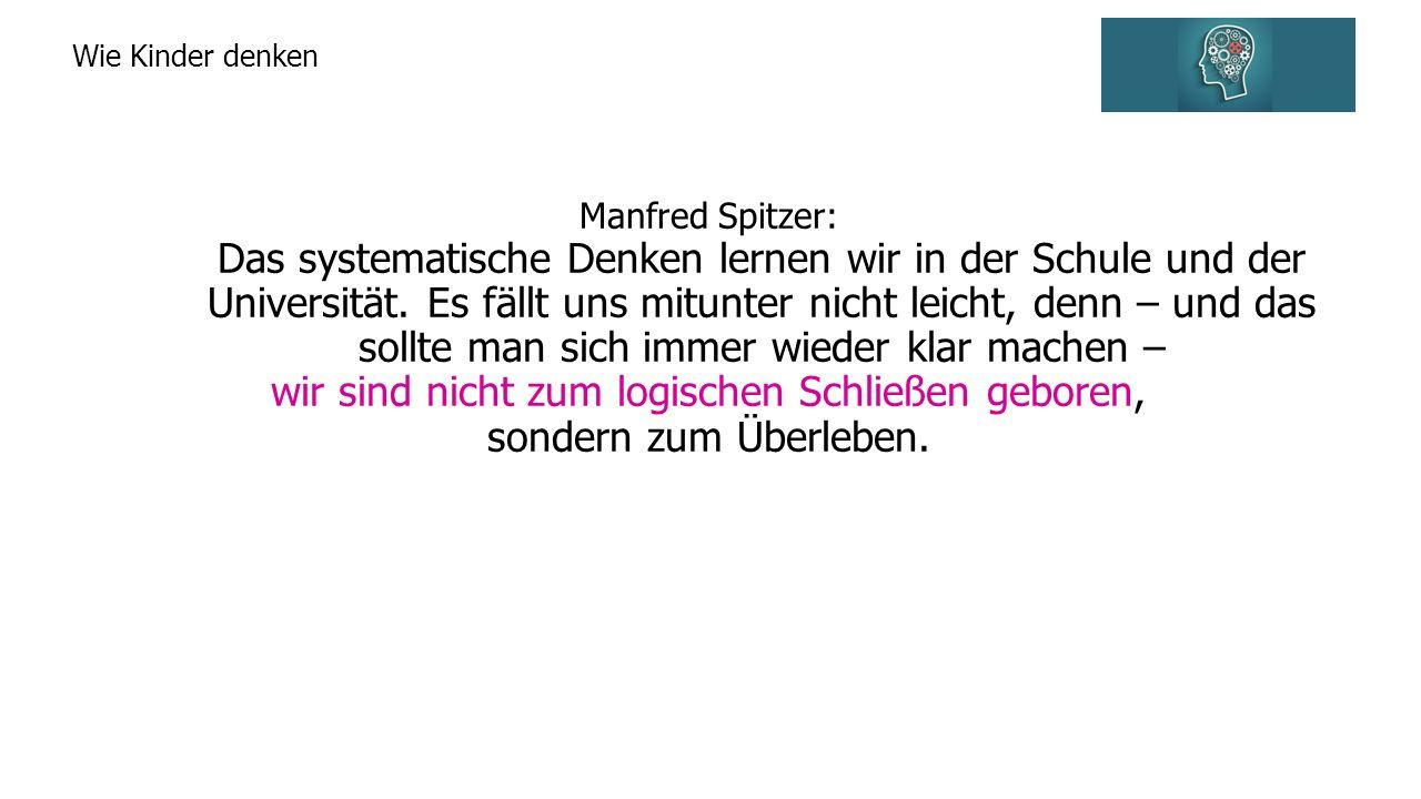 Wie Kinder denken Manfred Spitzer: Das systematische Denken lernen wir in der Schule und der Universität.
