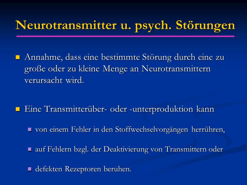 Neurotransmitter u. psych. Störungen Annahme, dass eine bestimmte Störung durch eine zu große oder zu kleine Menge an Neurotransmittern verursacht wir