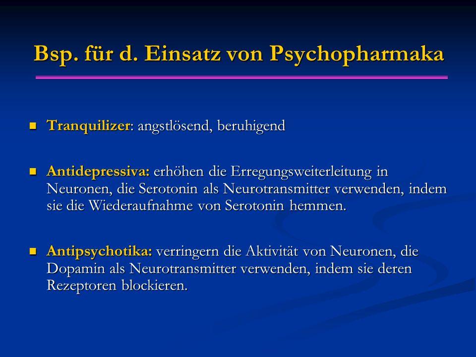 Bsp. für d. Einsatz von Psychopharmaka Tranquilizer: angstlösend, beruhigend Tranquilizer: angstlösend, beruhigend Antidepressiva: erhöhen die Erregun