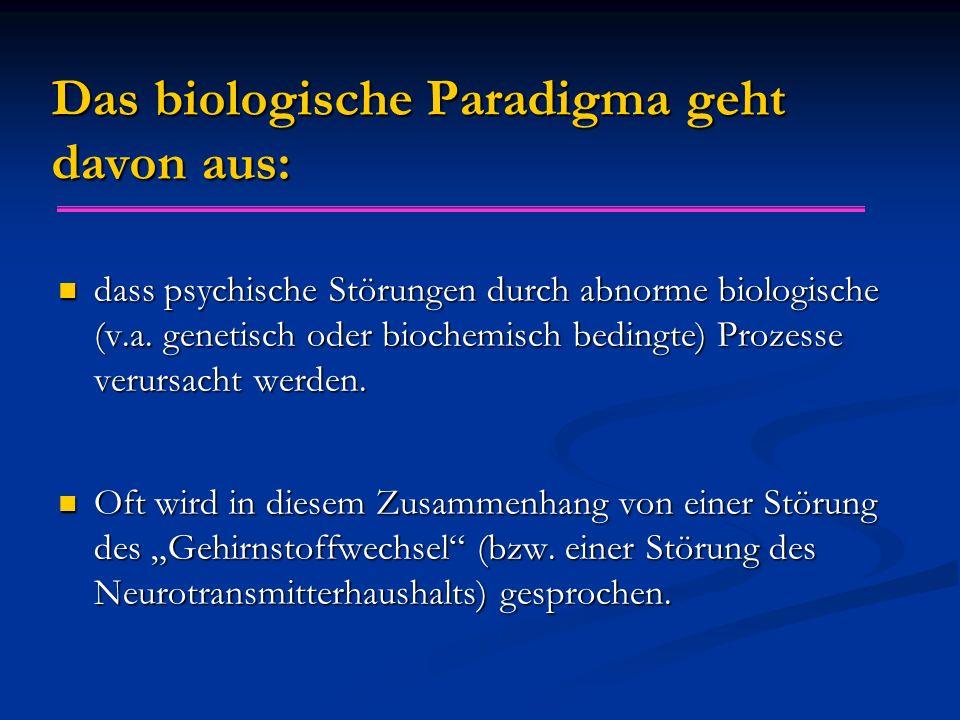 Das biologische Paradigma geht davon aus: dass psychische Störungen durch abnorme biologische (v.a. genetisch oder biochemisch bedingte) Prozesse veru