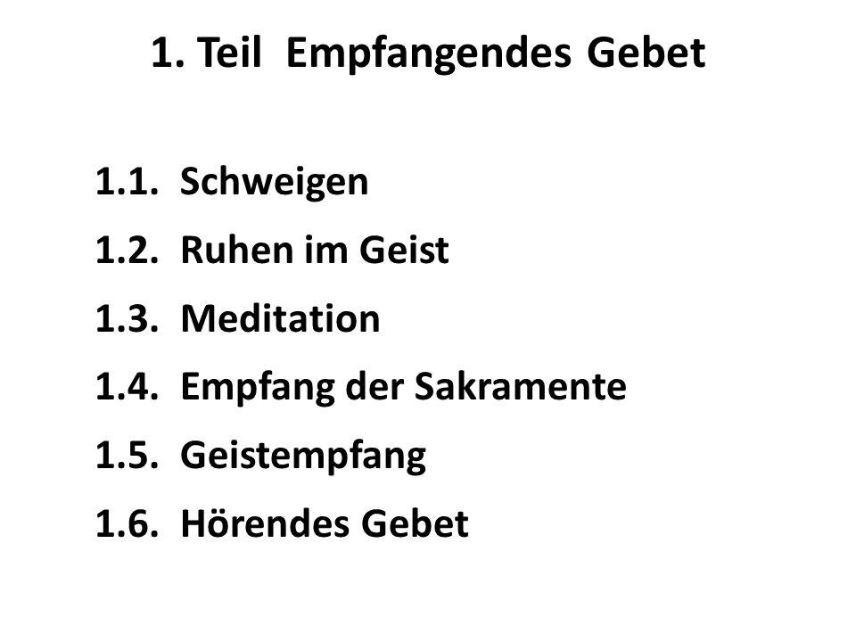 1. Teil Empfangendes Gebet 1.1. Schweigen 1.2. Ruhen im Geist 1.3. Meditation 1.4. Empfang der Sakramente 1.5. Geistempfang 1.6. Hörendes Gebet