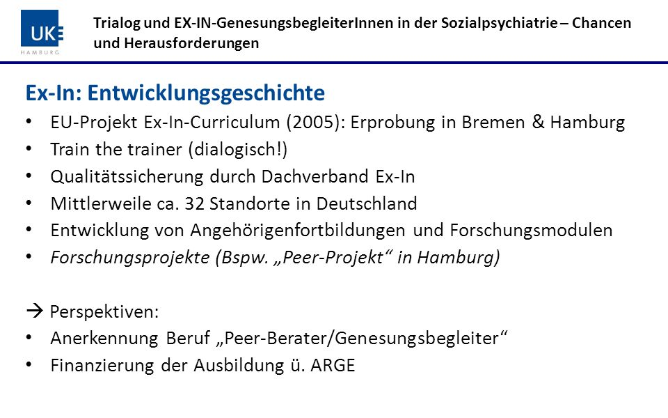Ex-In: Entwicklungsgeschichte EU-Projekt Ex-In-Curriculum (2005): Erprobung in Bremen & Hamburg Train the trainer (dialogisch!) Qualitätssicherung dur