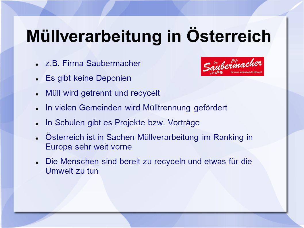 Müllverarbeitung in Österreich z.B. Firma Saubermacher Es gibt keine Deponien Müll wird getrennt und recycelt In vielen Gemeinden wird Mülltrennung ge