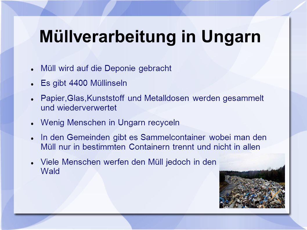 Müllverarbeitung in Ungarn Müll wird auf die Deponie gebracht Es gibt 4400 Müllinseln Papier,Glas,Kunststoff und Metalldosen werden gesammelt und wiederverwertet Wenig Menschen in Ungarn recyceln In den Gemeinden gibt es Sammelcontainer wobei man den Müll nur in bestimmten Containern trennt und nicht in allen Viele Menschen werfen den Müll jedoch in den Wald