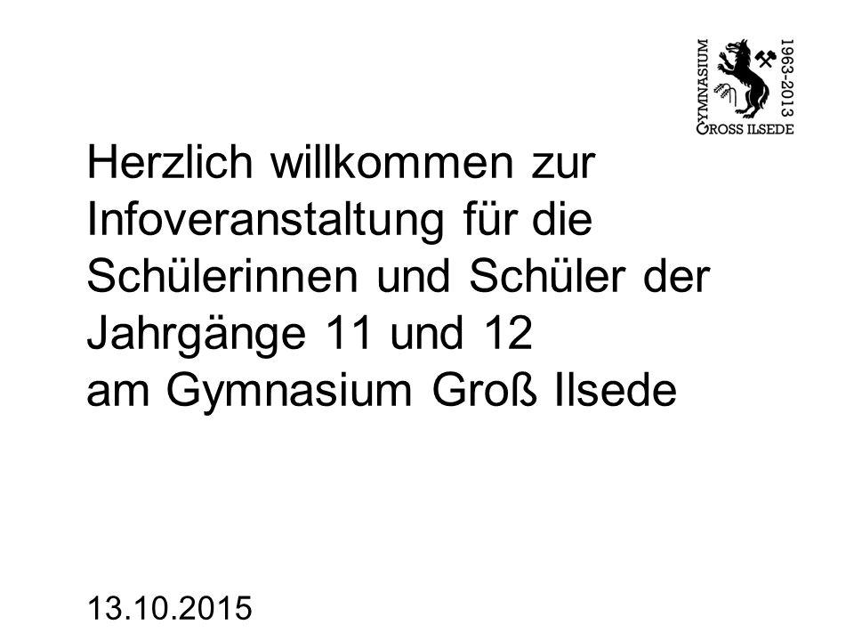 Herzlich willkommen zur Infoveranstaltung für die Schülerinnen und Schüler der Jahrgänge 11 und 12 am Gymnasium Groß Ilsede 13.10.2015