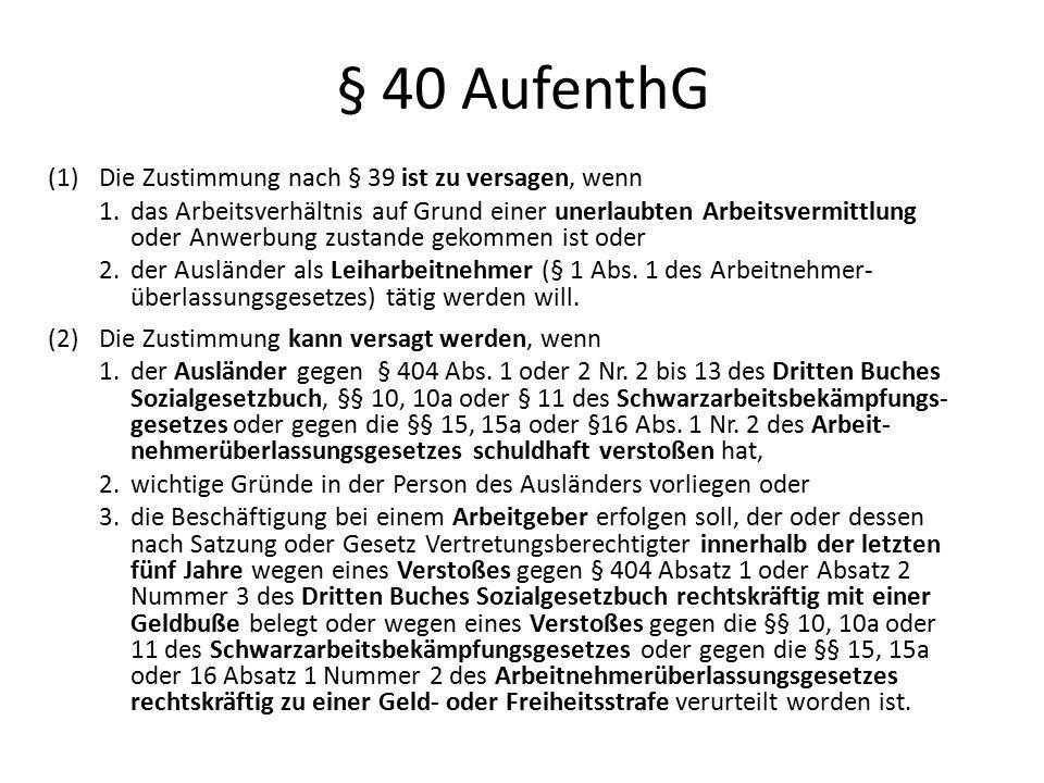 § 40 AufenthG (1)Die Zustimmung nach § 39 ist zu versagen, wenn 1.das Arbeitsverhältnis auf Grund einer unerlaubten Arbeitsvermittlung oder Anwerbung