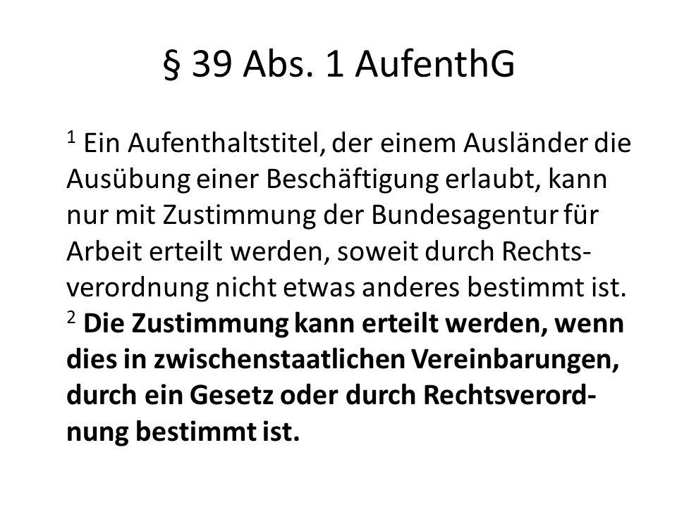 § 39 Abs. 1 AufenthG 1 Ein Aufenthaltstitel, der einem Ausländer die Ausübung einer Beschäftigung erlaubt, kann nur mit Zustimmung der Bundesagentur f