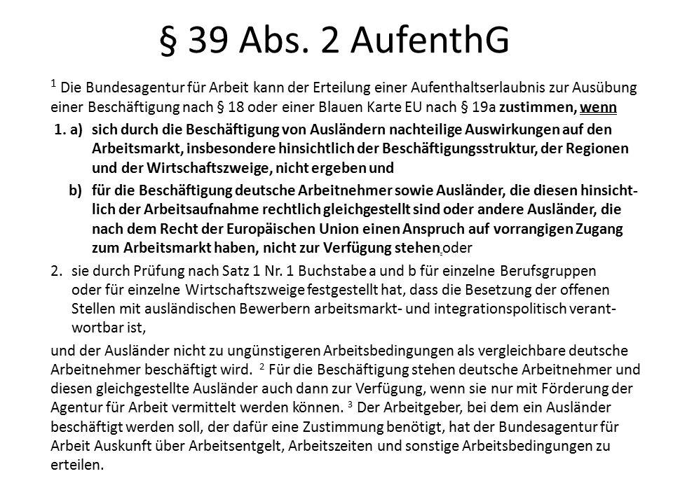 § 39 Abs. 2 AufenthG 1 Die Bundesagentur für Arbeit kann der Erteilung einer Aufenthaltserlaubnis zur Ausübung einer Beschäftigung nach § 18 oder eine