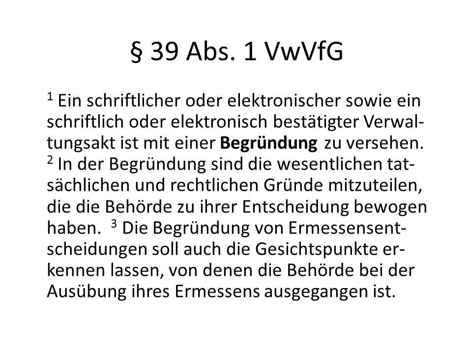 § 39 Abs. 1 VwVfG 1 Ein schriftlicher oder elektronischer sowie ein schriftlich oder elektronisch bestätigter Verwal- tungsakt ist mit einer Begründun