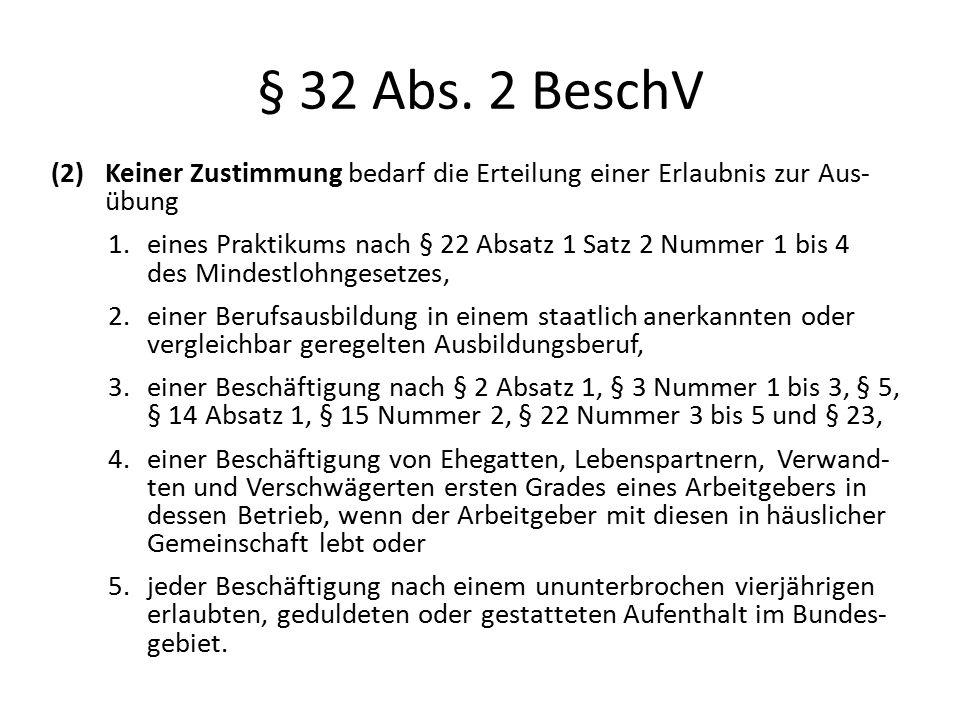 § 32 Abs. 2 BeschV (2)Keiner Zustimmung bedarf die Erteilung einer Erlaubnis zur Aus- übung 1.eines Praktikums nach § 22 Absatz 1 Satz 2 Nummer 1 bis