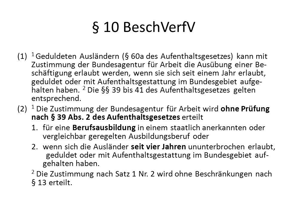 § 10 BeschVerfV (1) 1 Geduldeten Ausländern (§ 60a des Aufenthaltsgesetzes) kann mit Zustimmung der Bundesagentur für Arbeit die Ausübung einer Be- sc