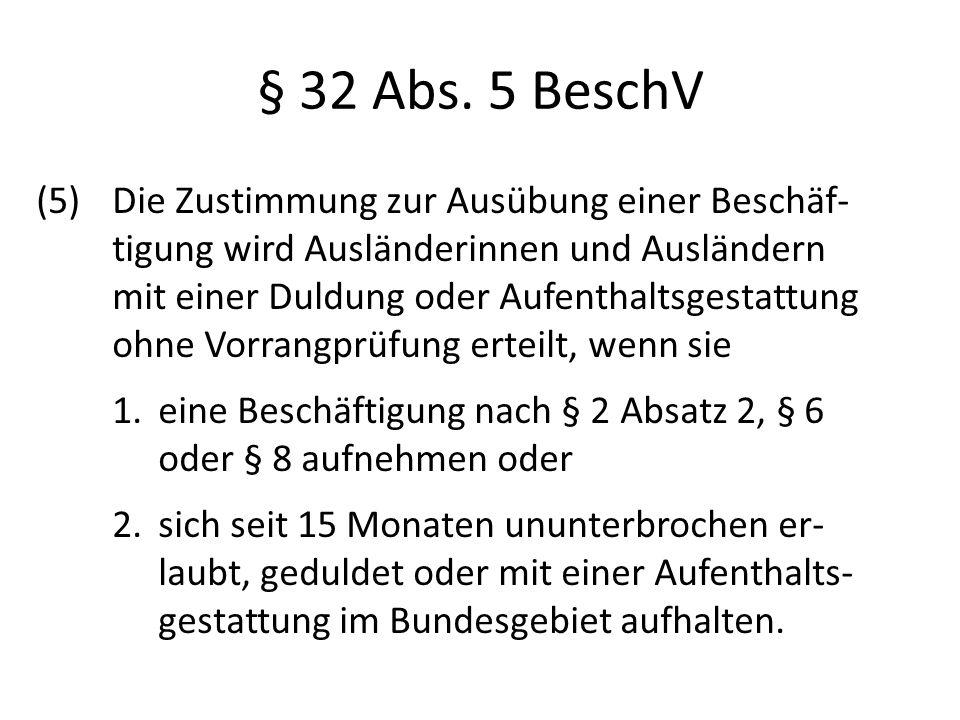 § 32 Abs. 5 BeschV (5) Die Zustimmung zur Ausübung einer Beschäf- tigung wird Ausländerinnen und Ausländern mit einer Duldung oder Aufenthaltsgestattu