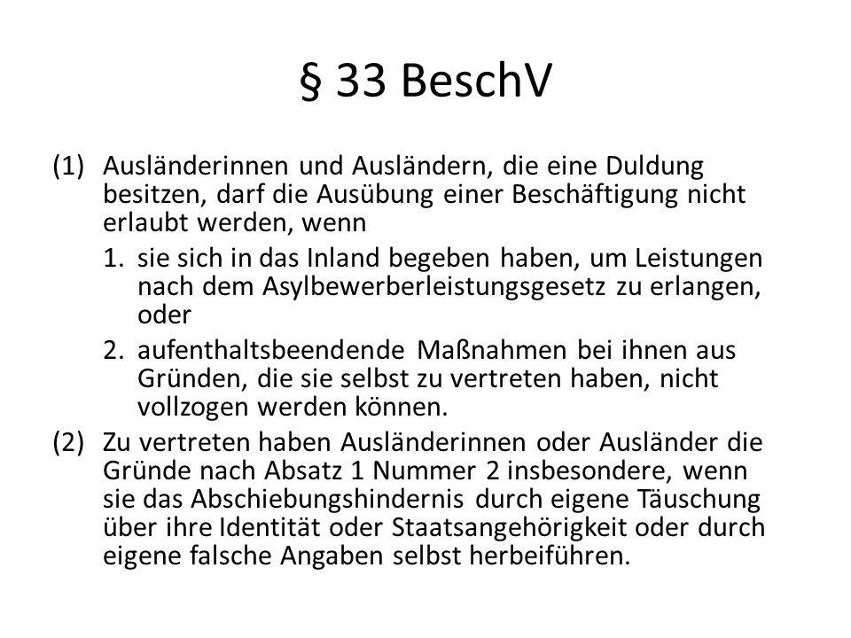 § 33 BeschV (1)Ausländerinnen und Ausländern, die eine Duldung besitzen, darf die Ausübung einer Beschäftigung nicht erlaubt werden, wenn 1.sie sich i