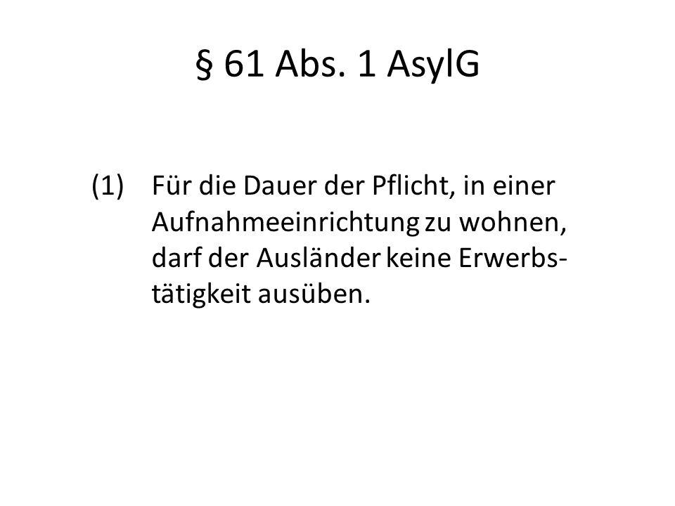 § 61 Abs. 1 AsylG (1) Für die Dauer der Pflicht, in einer Aufnahmeeinrichtung zu wohnen, darf der Ausländer keine Erwerbs- tätigkeit ausüben.