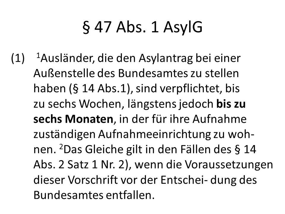 § 47 Abs. 1 AsylG (1) 1 Ausländer, die den Asylantrag bei einer Außenstelle des Bundesamtes zu stellen haben (§ 14 Abs.1), sind verpflichtet, bis zu s