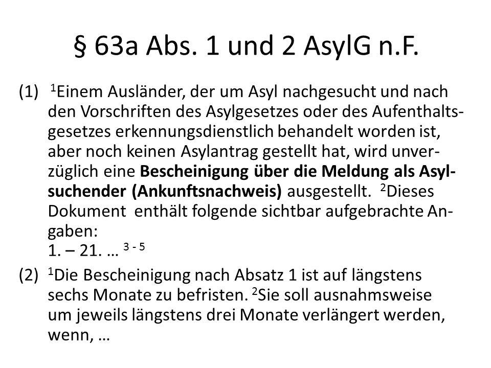 § 63a Abs. 1 und 2 AsylG n.F. (1) 1 Einem Ausländer, der um Asyl nachgesucht und nach den Vorschriften des Asylgesetzes oder des Aufenthalts- gesetzes