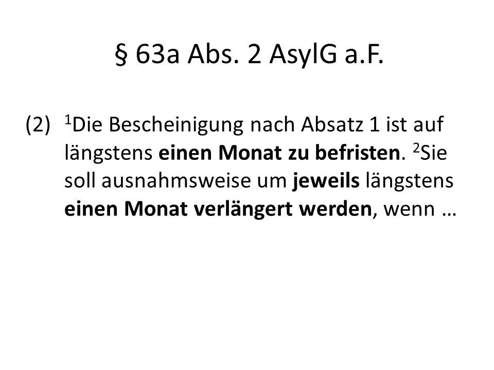 § 63a Abs. 2 AsylG a.F. (2) 1 Die Bescheinigung nach Absatz 1 ist auf längstens einen Monat zu befristen. 2 Sie soll ausnahmsweise um jeweils längsten