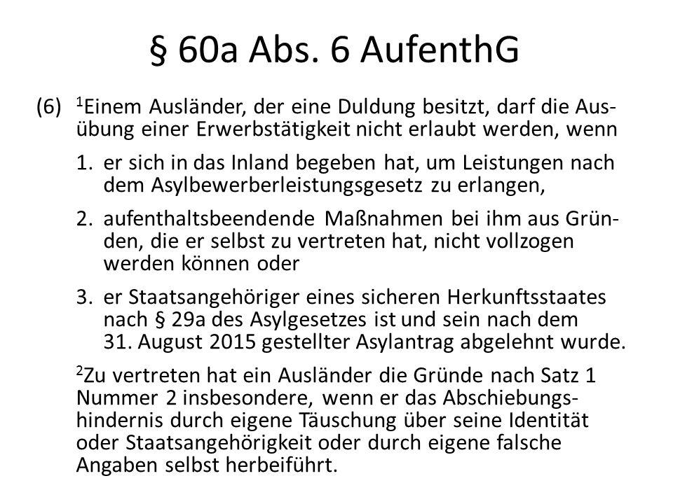 § 60a Abs. 6 AufenthG (6) 1 Einem Ausländer, der eine Duldung besitzt, darf die Aus- übung einer Erwerbstätigkeit nicht erlaubt werden, wenn 1.er sich