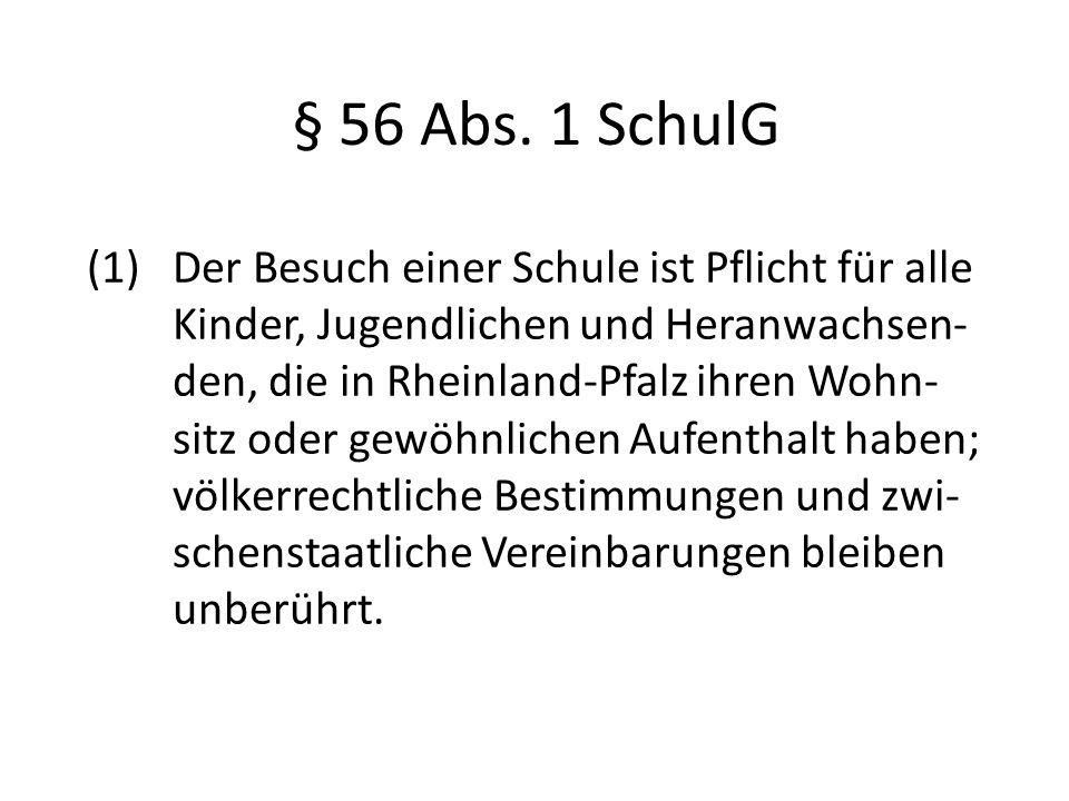 § 56 Abs. 1 SchulG (1) Der Besuch einer Schule ist Pflicht für alle Kinder, Jugendlichen und Heranwachsen- den, die in Rheinland-Pfalz ihren Wohn- sit