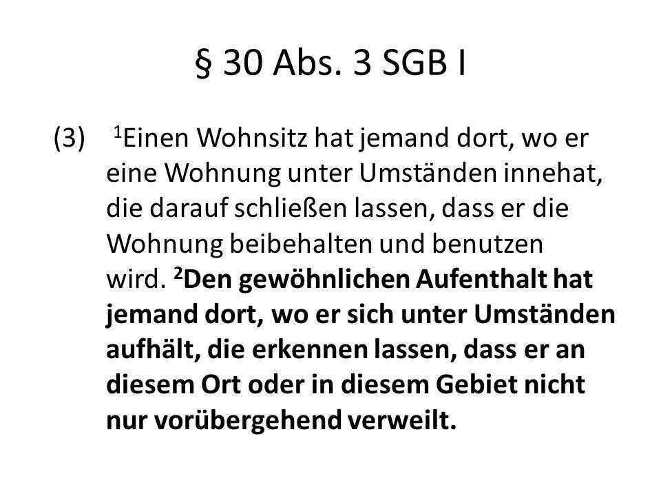 § 30 Abs. 3 SGB I (3) 1 Einen Wohnsitz hat jemand dort, wo er eine Wohnung unter Umständen innehat, die darauf schließen lassen, dass er die Wohnung b