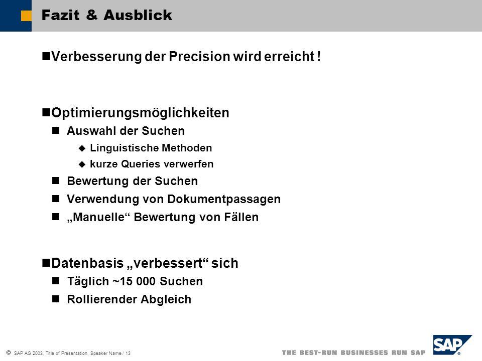  SAP AG 2003, Title of Presentation, Speaker Name / 13 Fazit & Ausblick Verbesserung der Precision wird erreicht ! Optimierungsmöglichkeiten Auswahl