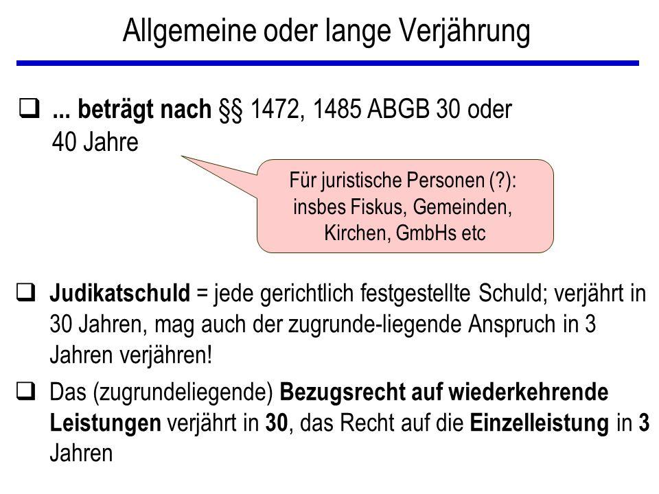Kurze Verjährung – 3 Jahre Beispiele: q Forderungen des täglichen Lebens: § 1486 ABGB  zB Forderungen für Lieferungen von Sachen oder Ausführung von Arbeiten oder sonstige Leistungen in einem gewerblichen, kaufmännischen,...Betriebe (Z1); - von Miet- und Pachtzinsen (Z4) q Wiederkehrende Einzelleistungen: § 1480 ABGB  zB Unterhaltsforderungen, Leibrente, Ausgedinge, Annuitäten  Aber: Bezugsrecht als solches: 30 Jahre.
