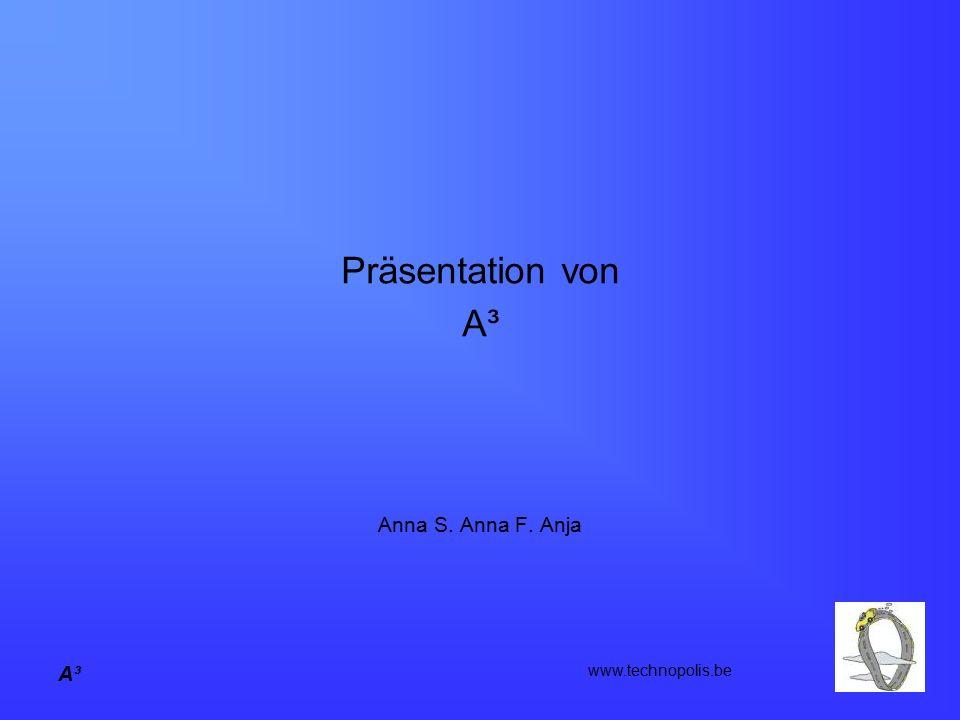 A³ Präsentation von A³ Anna S. Anna F. Anja www.technopolis.be