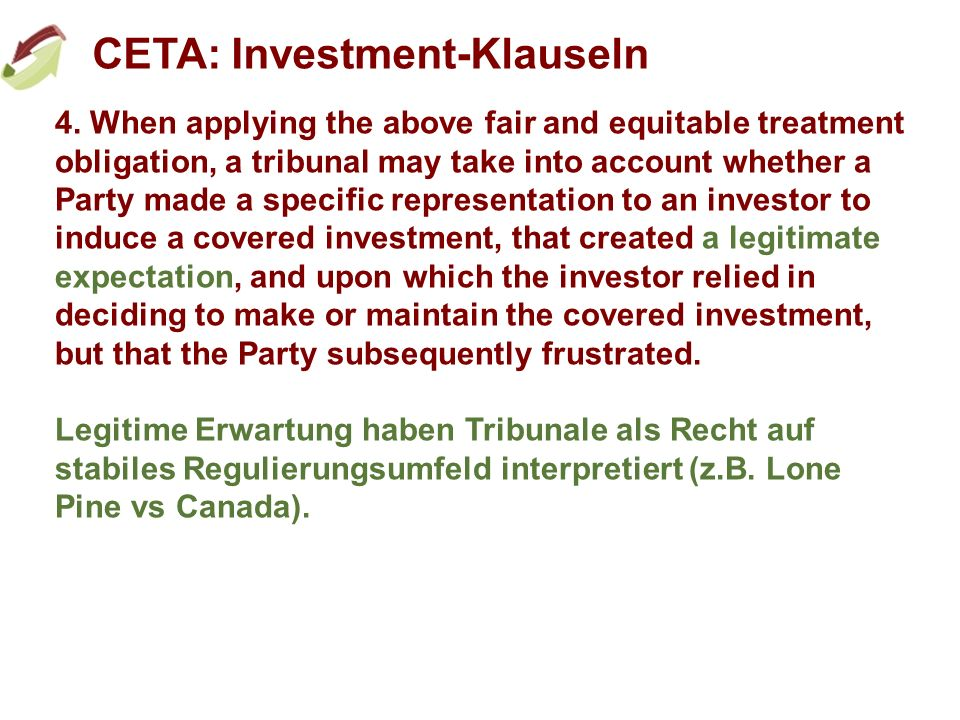 CETA: Investment-Klauseln 4. When applying the above fair and equitable treatment obligation, a tribunal may take into account whether a Party made a