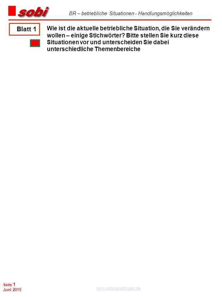 BR – betriebliche Situationen - Handlungsmöglichkeiten www.sobi-goettingen.de Seite 1 Juni 2015 Wie ist die aktuelle betriebliche Situation, die Sie verändern wollen – einige Stichwörter.